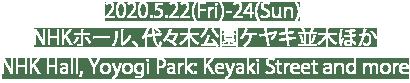 2020.5.22(Fri)-24(Sun) NHK Hall, Yoyogi Park: Keyaki Street and more/ NHKホール、代々木公園ケヤキ並木ほか